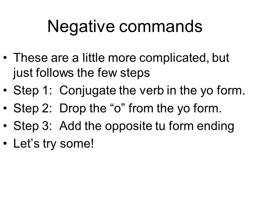 Negative commands These are a little more complicated, but just follows the few steps Step 1: Conjugate the verb in the yo form. Step 2: Drop the o fr