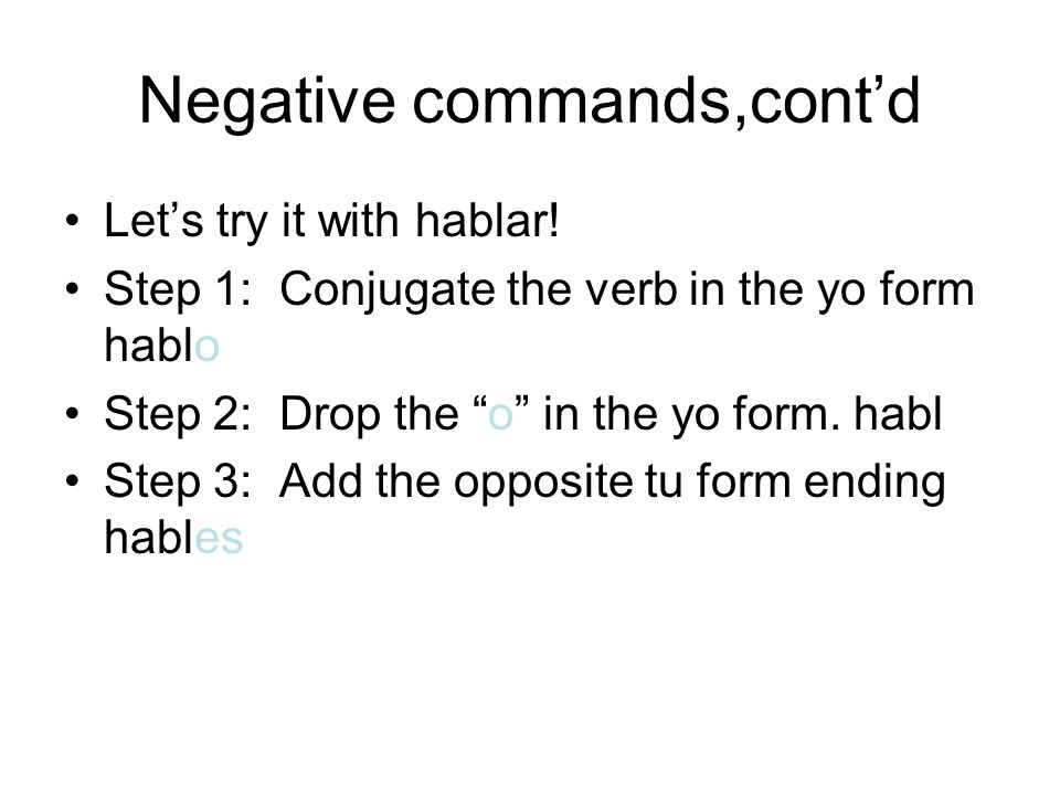 Negative commands,contd Lets try it with hablar! Step 1: Conjugate the verb in the yo form hablo Step 2: Drop the o in the yo form. habl Step 3: Add t