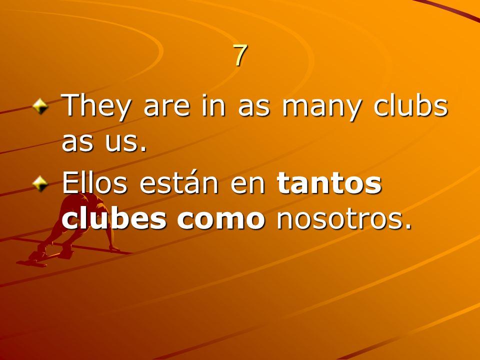 7 They are in as many clubs as us. Ellos están en tantos clubes como nosotros.