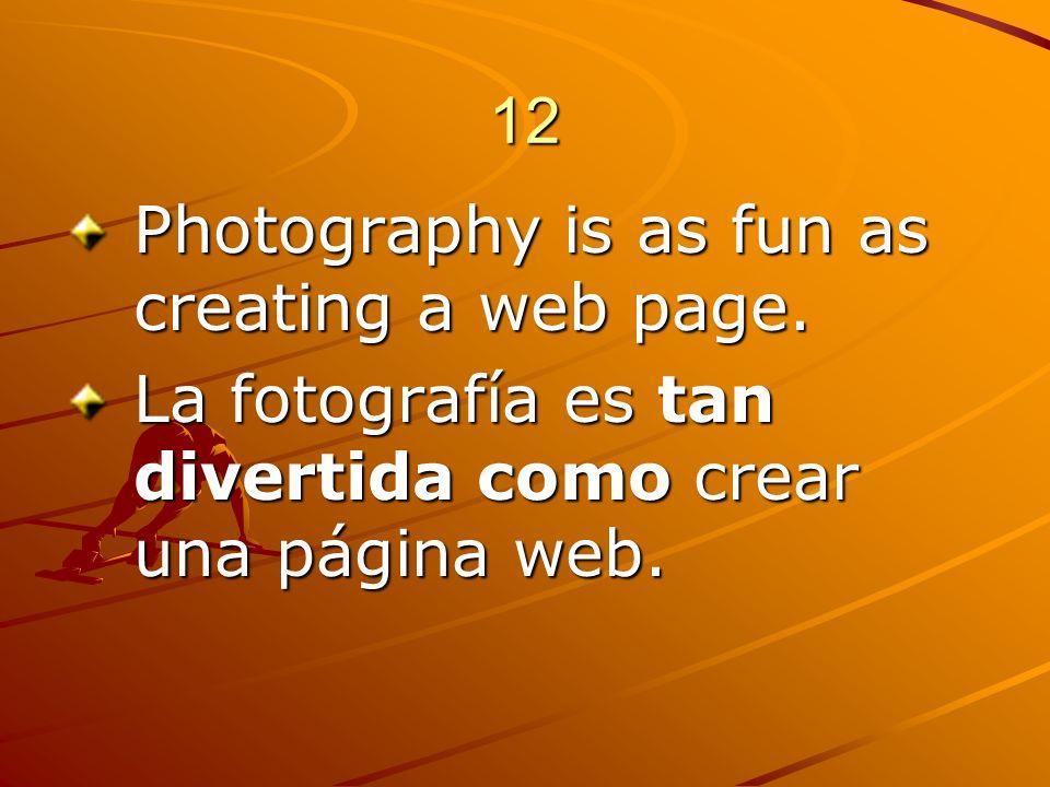 12 Photography is as fun as creating a web page. La fotografía es tan divertida como crear una página web.