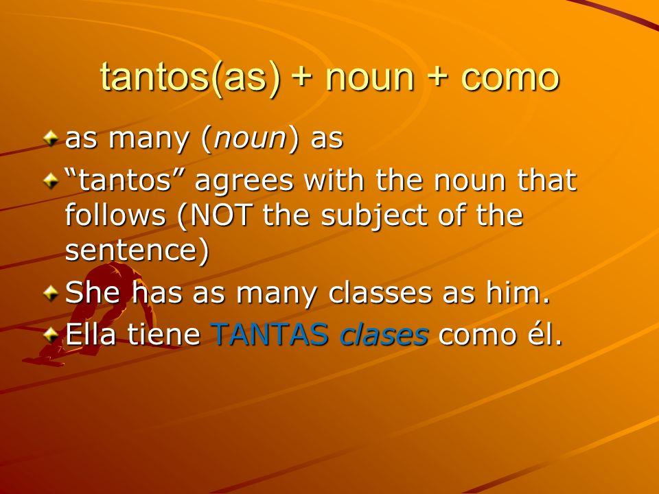 tantos(as) + noun + como as many (noun) as tantos agrees with the noun that follows (NOT the subject of the sentence) She has as many classes as him.