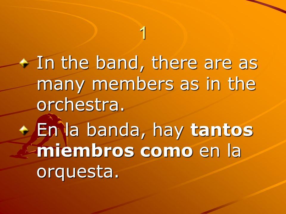 1 In the band, there are as many members as in the orchestra. En la banda, hay tantos miembros como en la orquesta.