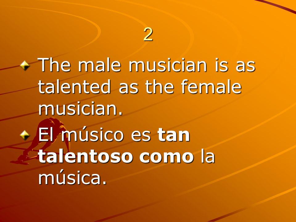 2 The male musician is as talented as the female musician. El músico es tan talentoso como la música.