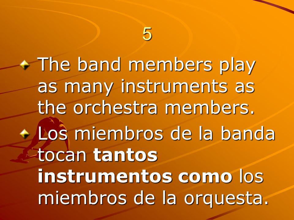 5 The band members play as many instruments as the orchestra members. Los miembros de la banda tocan tantos instrumentos como los miembros de la orque