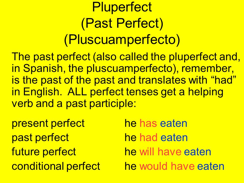 Pluperfect (Past Perfect) (Pluscuamperfecto) The past perfect (also called the pluperfect and, in Spanish, the pluscuamperfecto), remember, is the pas