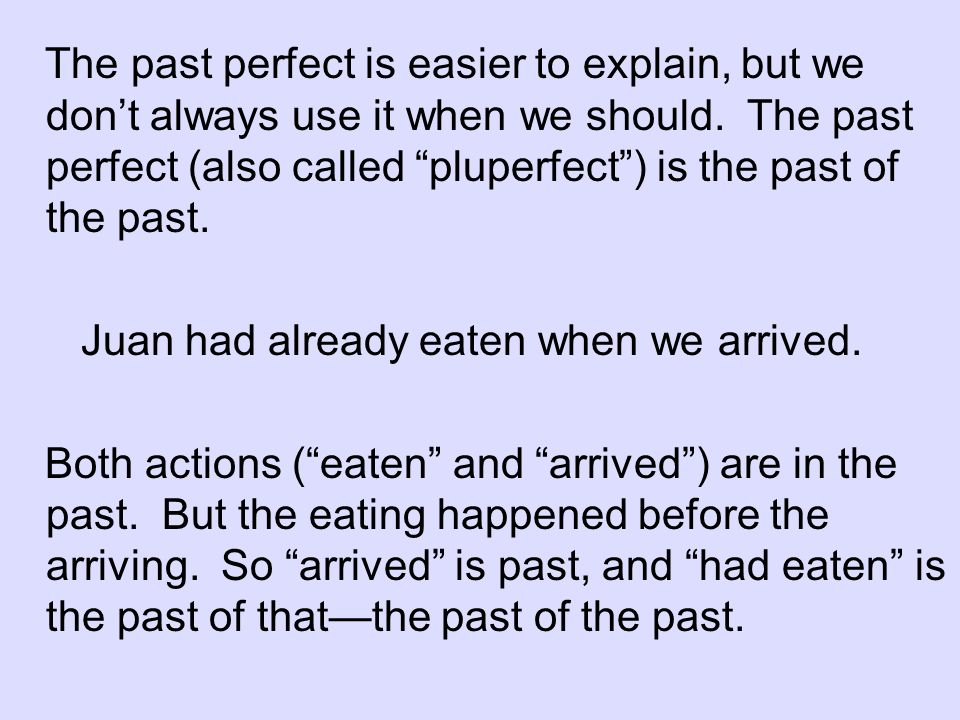 The past perfect is easier to explain, but we dont always use it when we should. The past perfect (also called pluperfect) is the past of the past. Ju