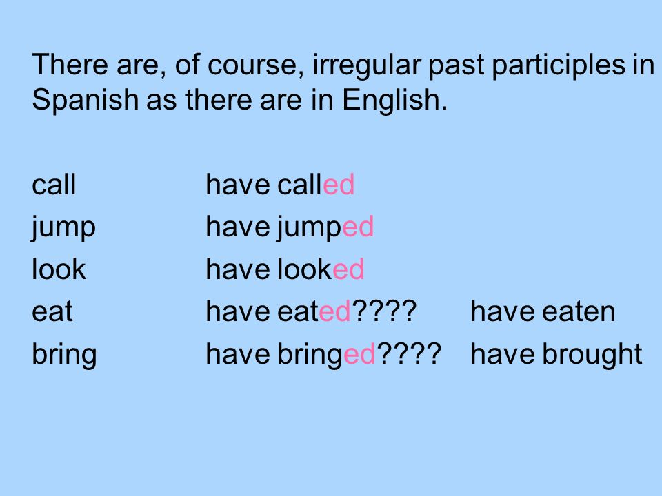 There are, of course, irregular past participles in Spanish as there are in English. callhave called jumphave jumped lookhave looked eathave eated????