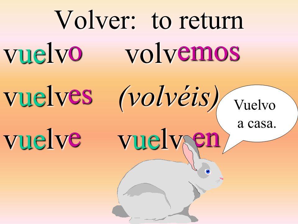 Volver: to return vuelv volv volv(volvéis) vuelv oeseemos en en Vuelvo a casa.