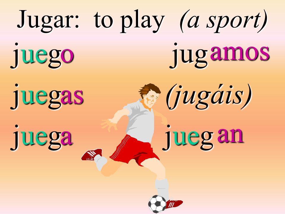 Jugar: to play (a sport) jueg jug jug(jugáis) jueg oasa amos an an