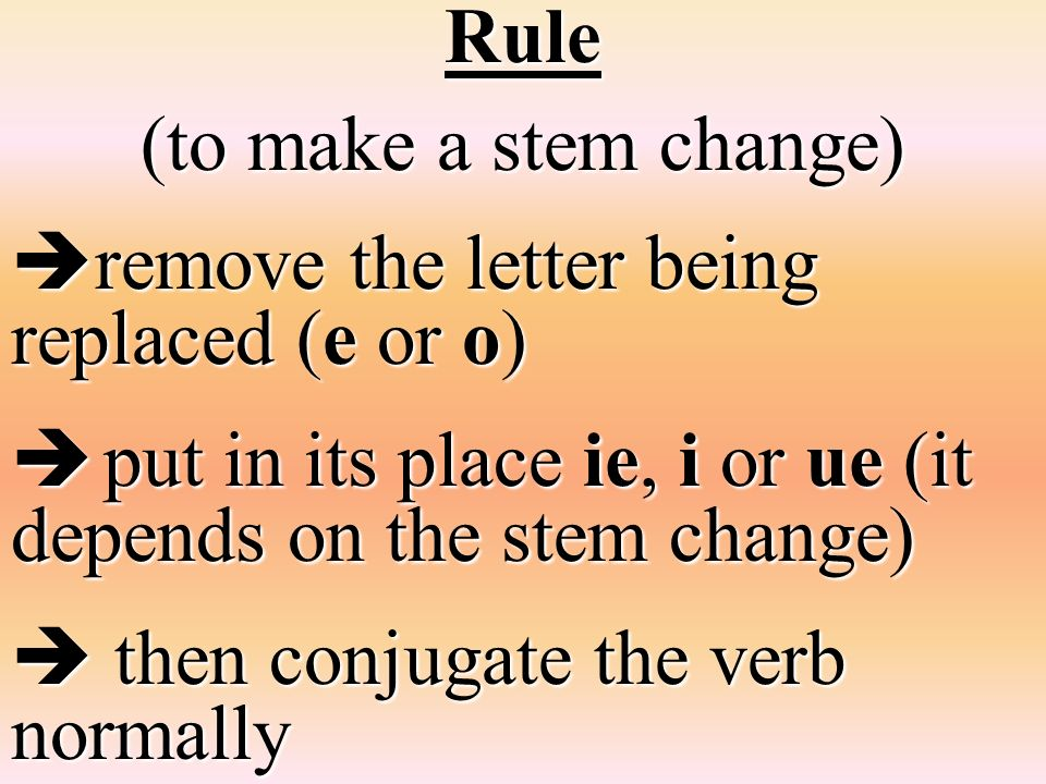 Rule (to make a stem change) remove the letter being replaced (e or o) remove the letter being replaced (e or o) put in its place ie, i or ue (it depe