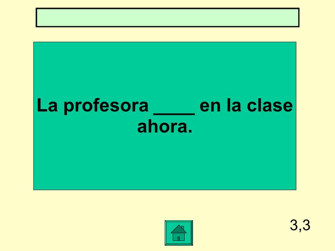 3,3 La profesora ____ en la clase ahora.
