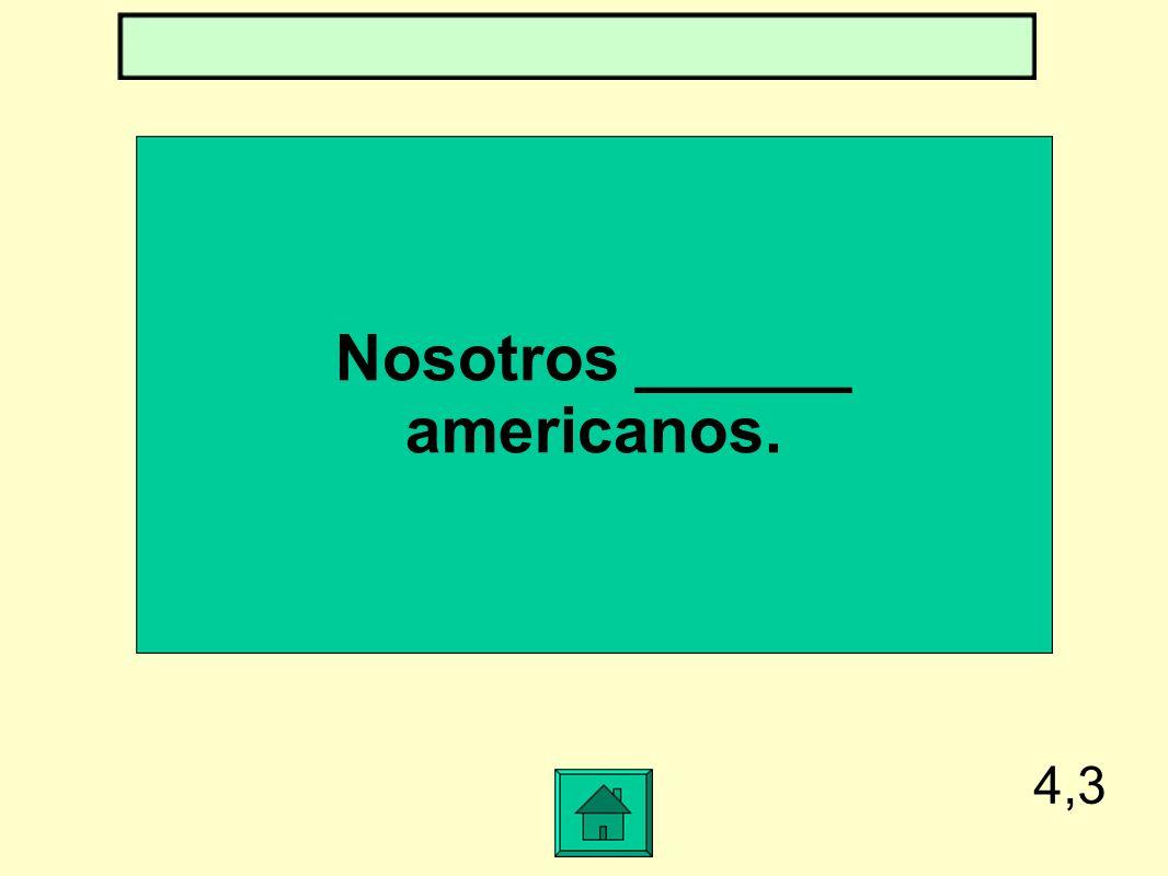 4,3 Nosotros ______ americanos.