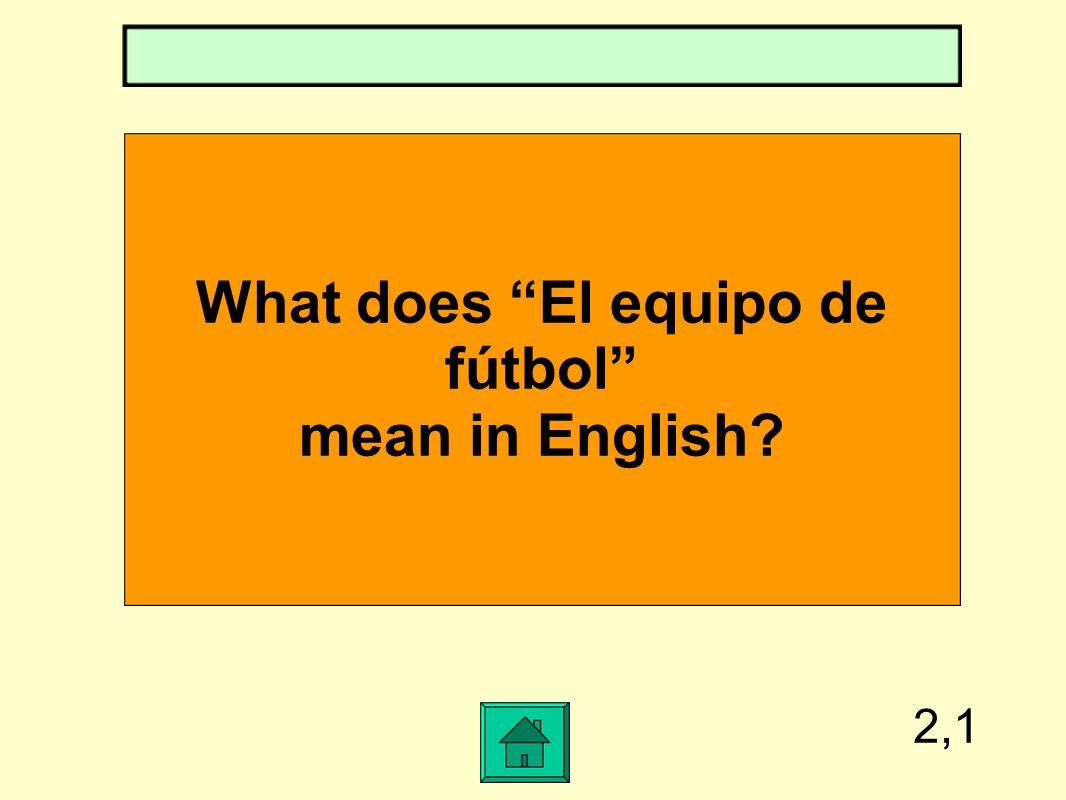 2,1 What does El equipo de fútbol mean in English?