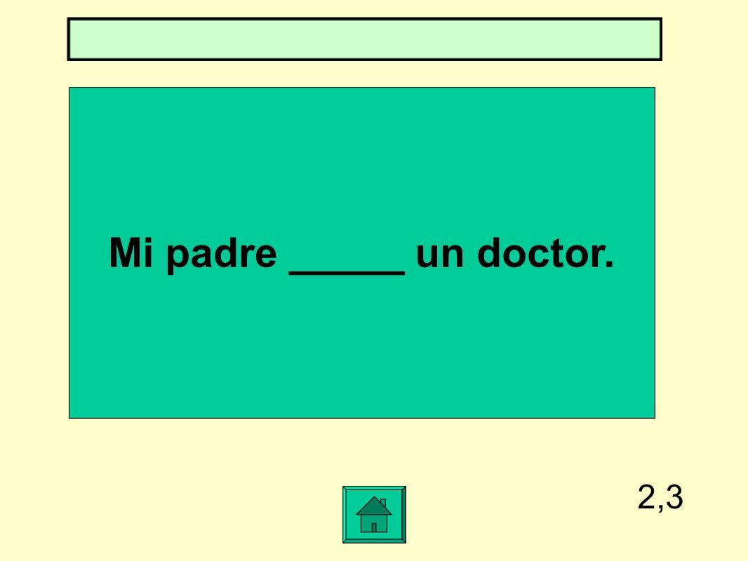 2,3 Mi padre _____ un doctor.