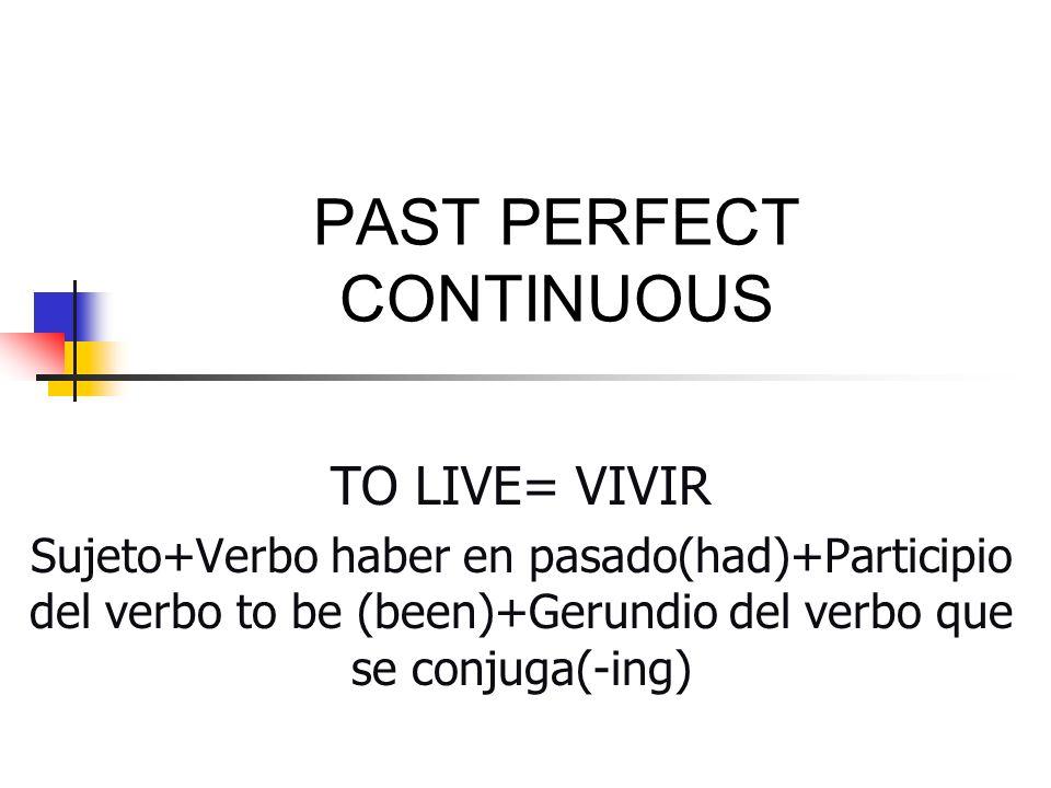 PAST PERFECT CONTINUOUS TO LIVE= VIVIR Sujeto+Verbo haber en pasado(had)+Participio del verbo to be (been)+Gerundio del verbo que se conjuga(-ing)