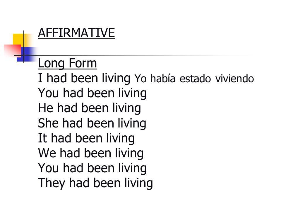 AFFIRMATIVE Long Form I had been living Yo había estado viviendo You had been living He had been living She had been living It had been living We had
