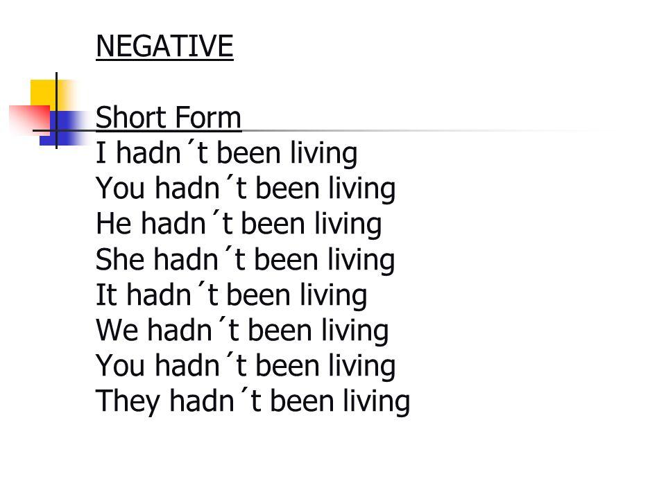 NEGATIVE Short Form I hadn´t been living You hadn´t been living He hadn´t been living She hadn´t been living It hadn´t been living We hadn´t been livi