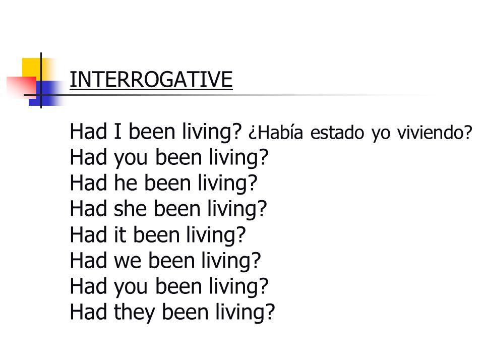 INTERROGATIVE Had I been living? ¿Había estado yo viviendo? Had you been living? Had he been living? Had she been living? Had it been living? Had we b