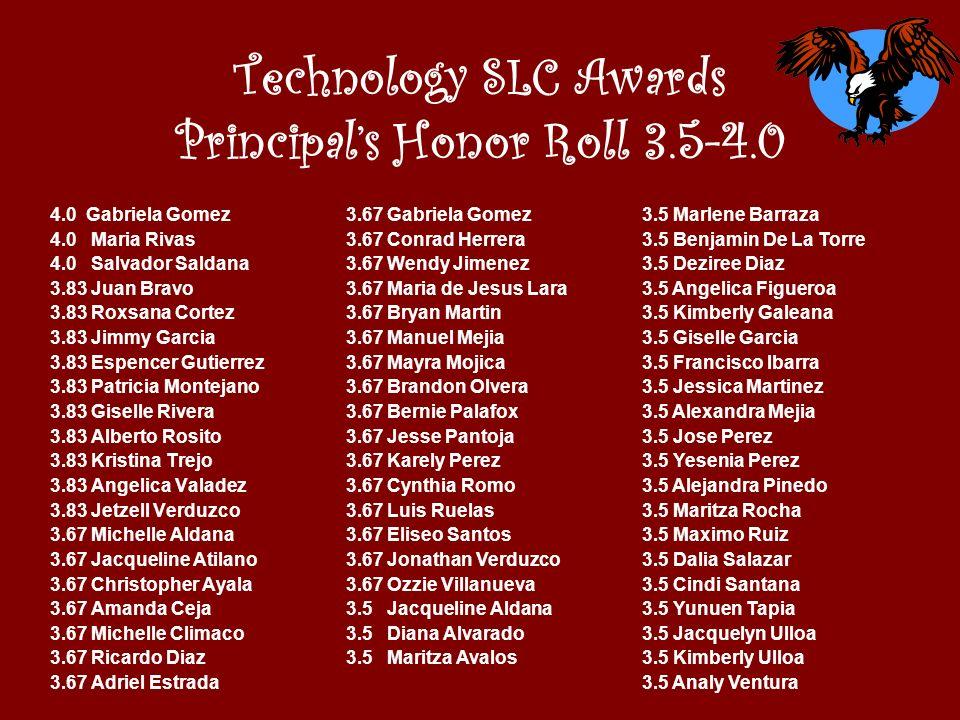 Technology SLC Awards Principals Honor Roll 3.5-4.0 4.0 Gabriela Gomez 4.0 Maria Rivas 4.0 Salvador Saldana 3.83 Juan Bravo 3.83 Roxsana Cortez 3.83 J