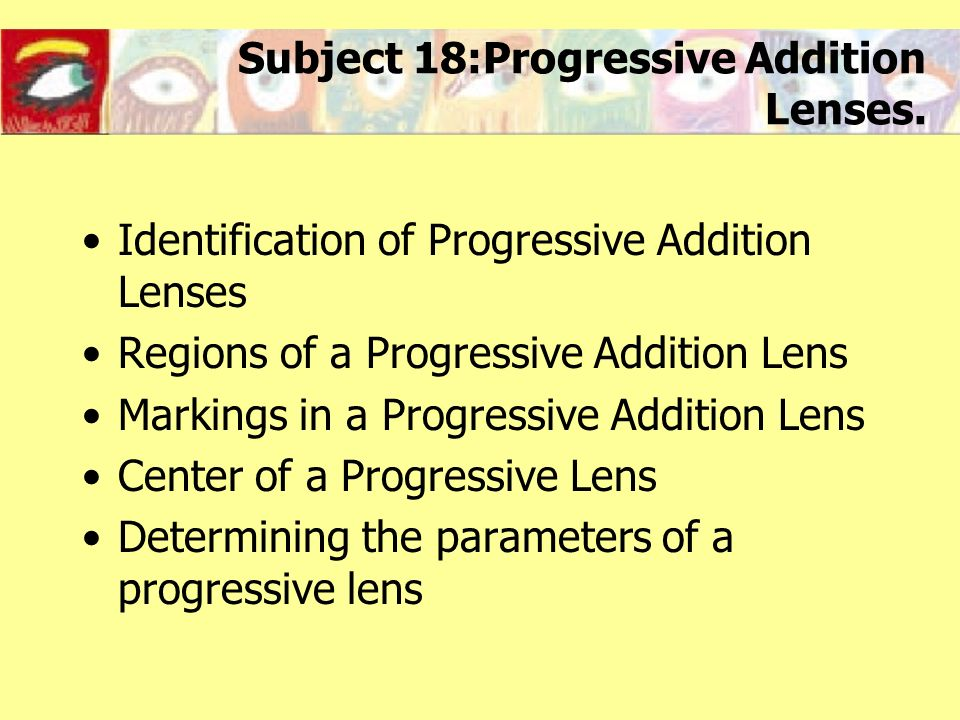 Subject 18:Progressive Addition Lenses. Identification of Progressive Addition Lenses Regions of a Progressive Addition Lens Markings in a Progressive