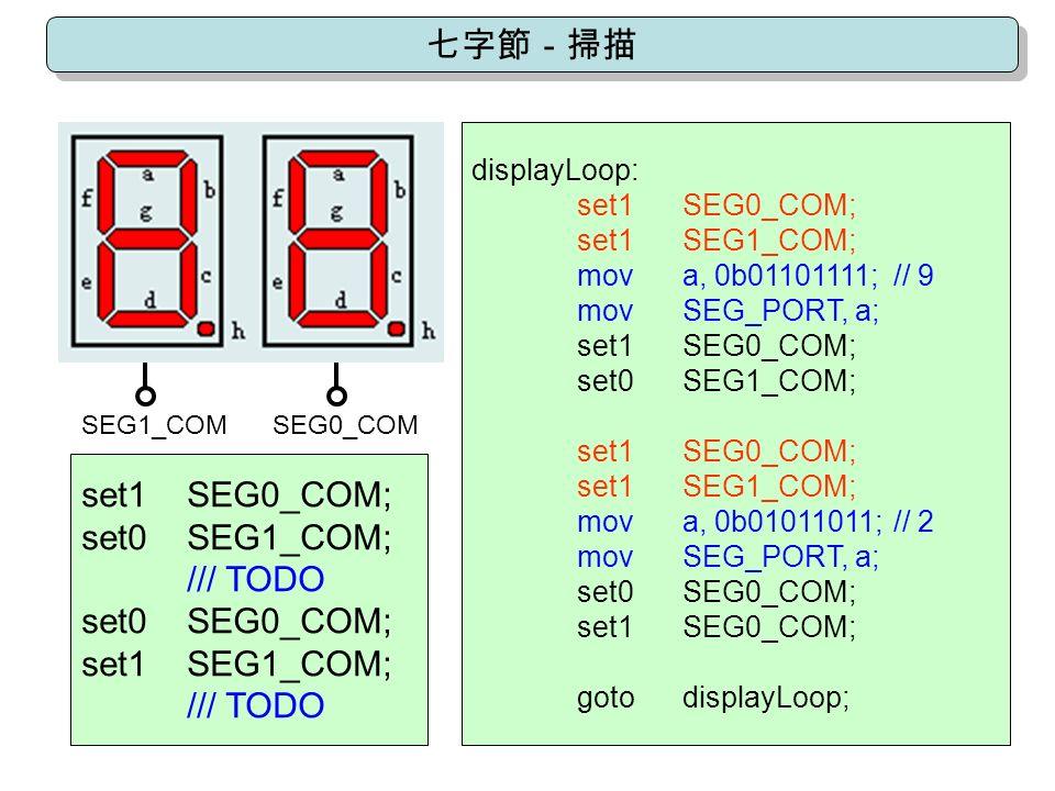 set1SEG0_COM; set0SEG1_COM; /// TODO set0SEG0_COM; set1SEG1_COM; /// TODO SEG0_COMSEG1_COM displayLoop: set1SEG0_COM; set1SEG1_COM; mova, 0b01101111;// 9 movSEG_PORT, a; set1SEG0_COM; set0SEG1_COM; set1SEG0_COM; set1SEG1_COM; mova, 0b01011011;// 2 movSEG_PORT, a; set0SEG0_COM; set1SEG0_COM; gotodisplayLoop;