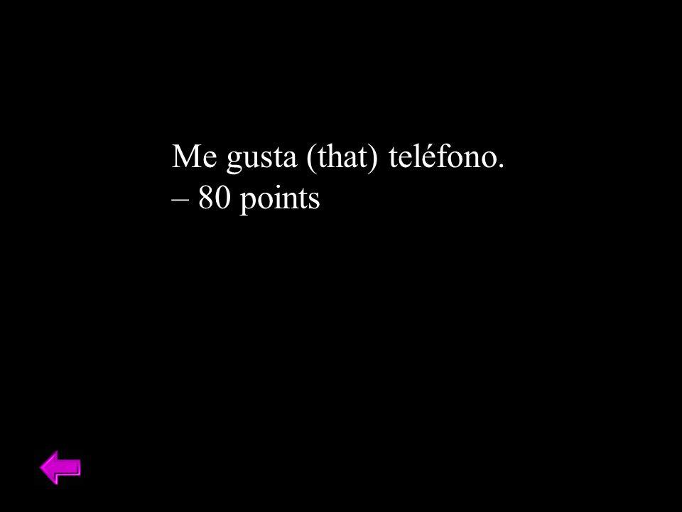 Me gusta (that) teléfono. – 80 points