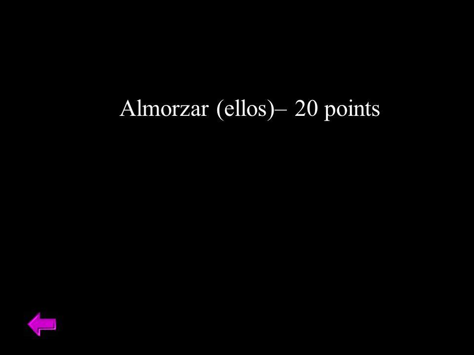 Almorzar (ellos)– 20 points