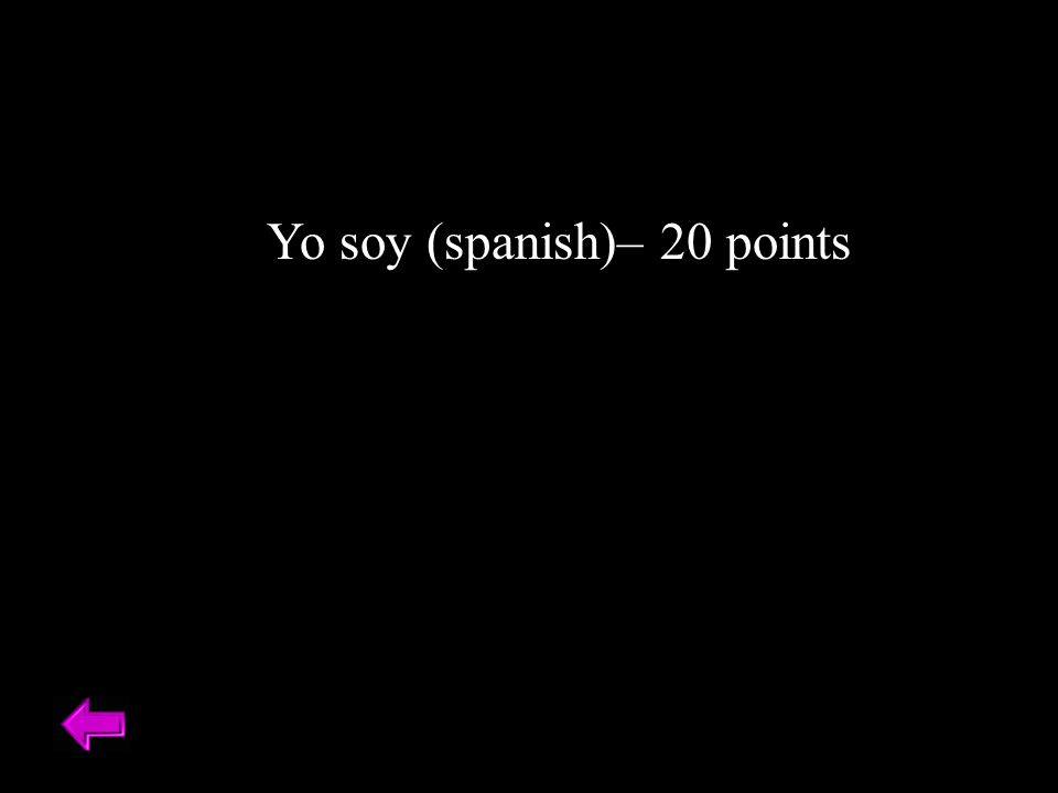 Yo soy (spanish)– 20 points