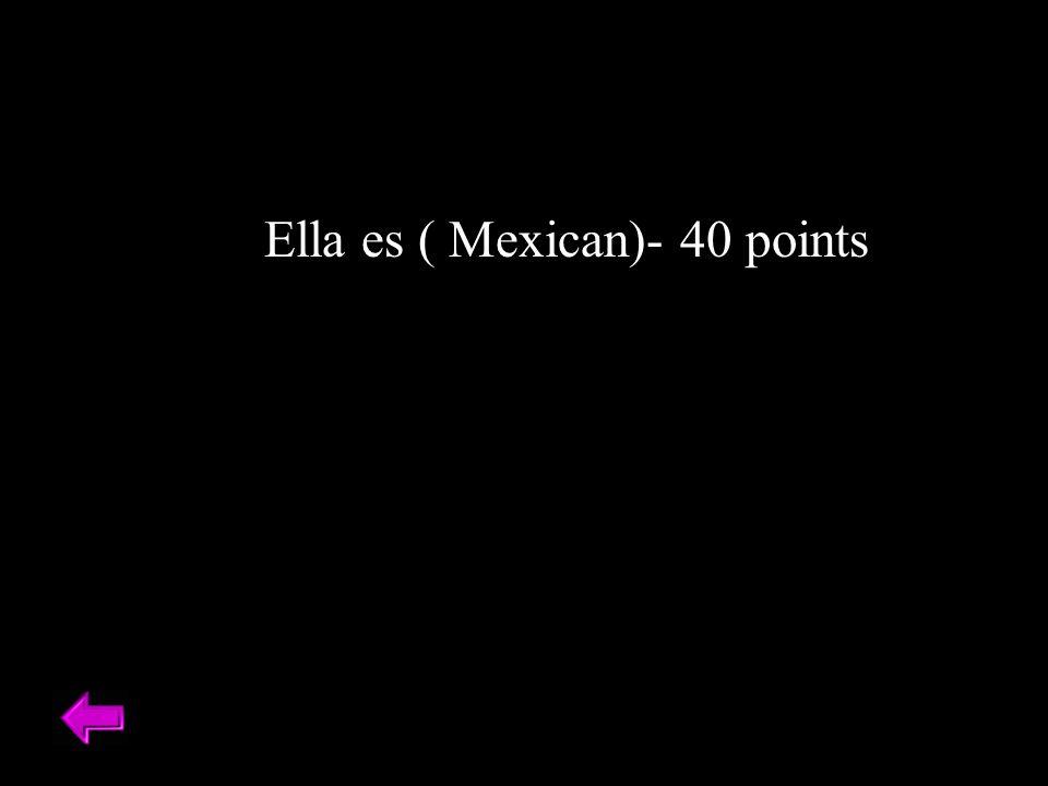 Ella es ( Mexican)- 40 points