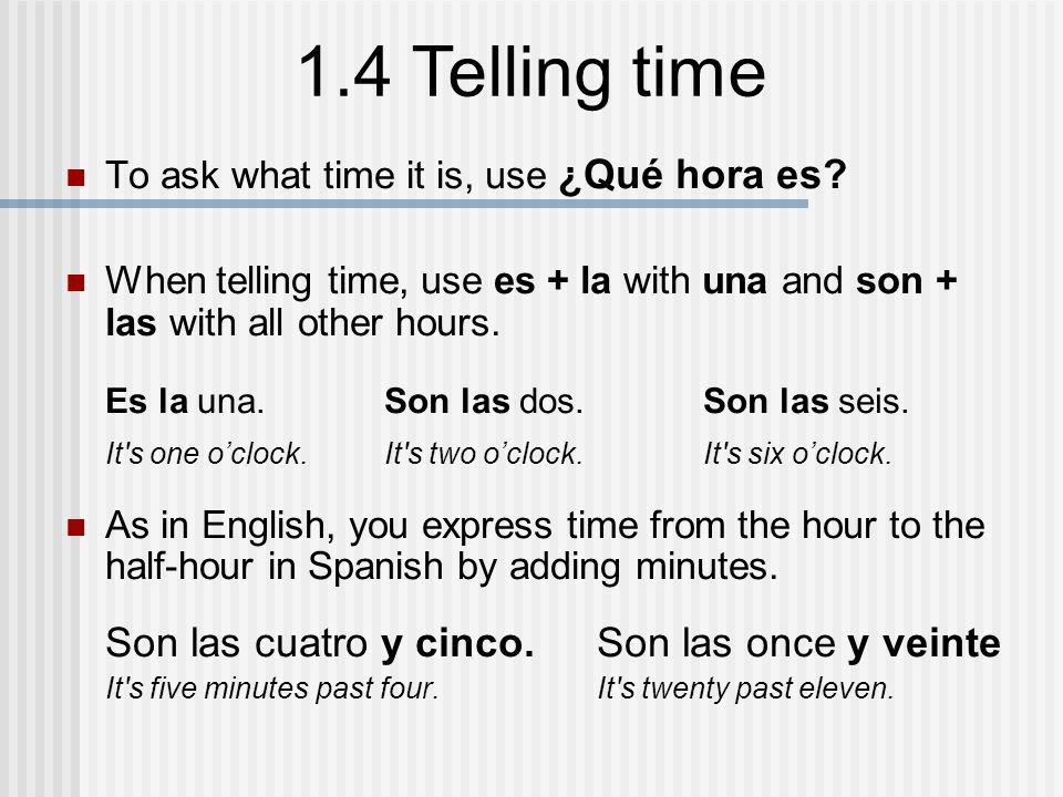 1.4 Telling time You may use either y cuarto or y quince to express fifteen minutes or quarter past the hour.