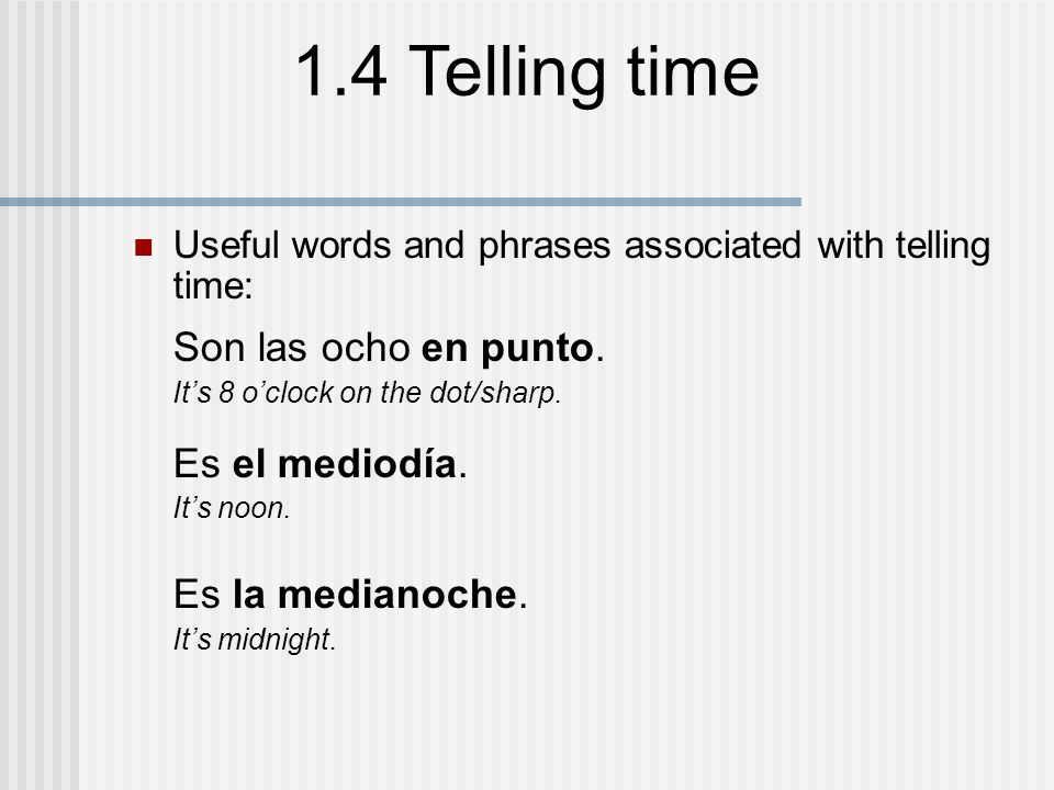 1.4 Telling time Useful words and phrases associated with telling time: Son las nueve de la mañana.