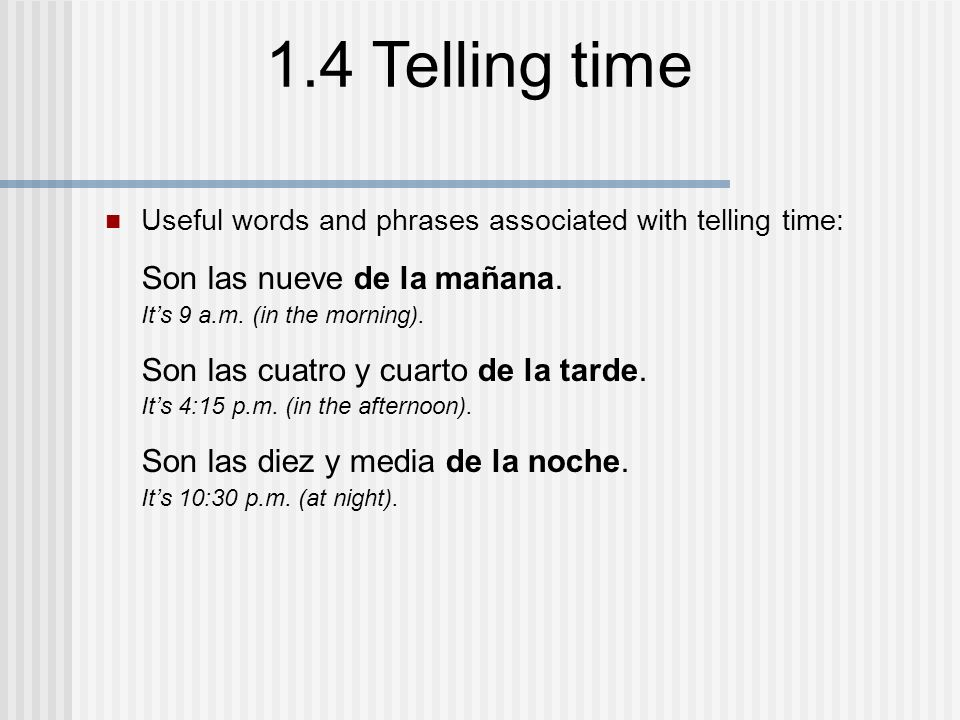 1.4 Telling time Useful words and phrases associated with telling time: Son las nueve de la mañana. Its 9 a.m. (in the morning). Son las cuatro y cuar