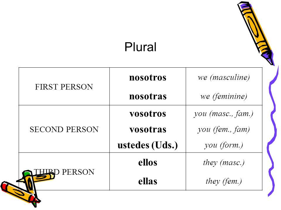 Plural FIRST PERSON nosotros we (masculine) nosotras we (feminine) SECOND PERSON vosotros you (masc., fam.) vosotras you (fem., fam) ustedes (Uds.) yo