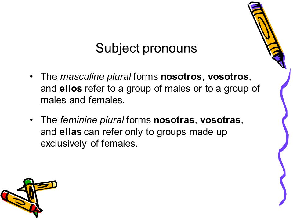 Subject pronouns The masculine plural forms nosotros, vosotros, and ellos refer to a group of males or to a group of males and females. The feminine p