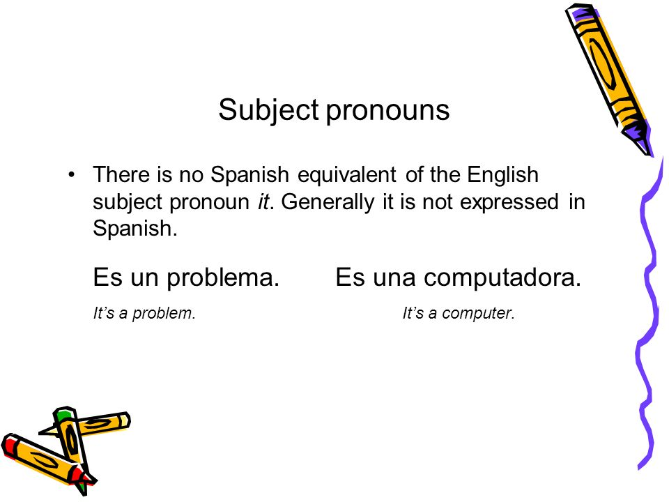Subject pronouns There is no Spanish equivalent of the English subject pronoun it. Generally it is not expressed in Spanish. Es un problema. Es una co