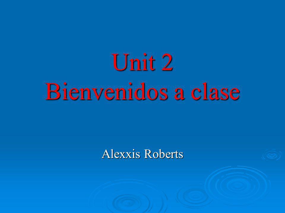 Unit 2 Bienvenidos a clase Alexxis Roberts