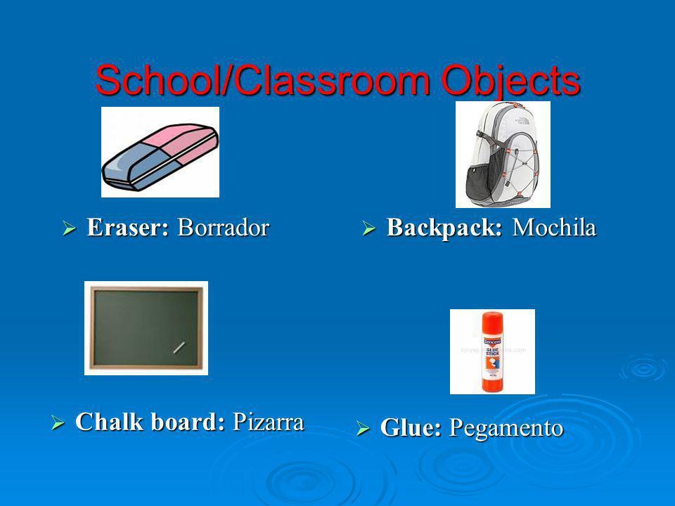 School/Classroom Objects Eraser: Borrador Eraser: Borrador Backpack: Mochila Backpack: Mochila Chalk board: Pizarra Chalk board: Pizarra Glue: Pegamen
