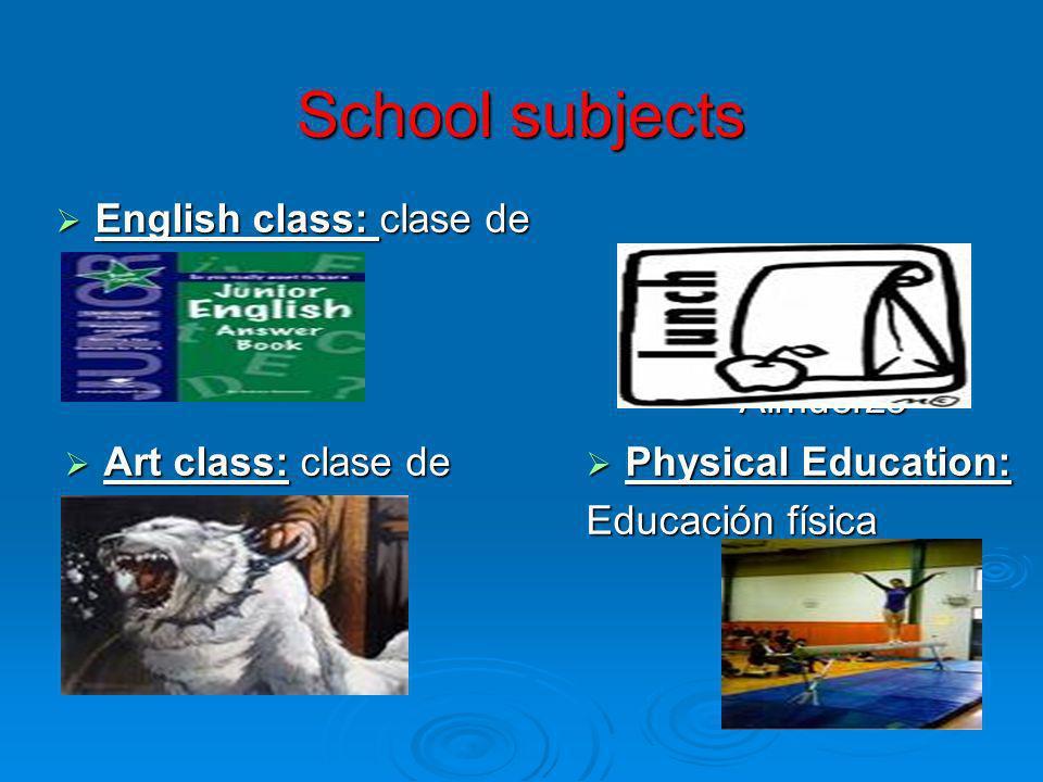 School subjects English class: clase de inglés English class: clase de inglés Lunch: Almuerzo Lunch: Almuerzo Art class: clase de arte Art class: clas
