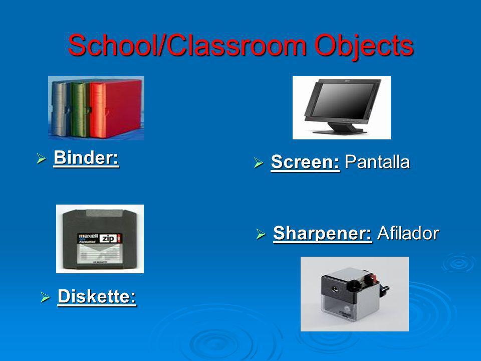 School/Classroom Objects Binder: Binder: Screen: Pantalla Screen: Pantalla Diskette: Diskette: Sharpener: Afilador Sharpener: Afilador