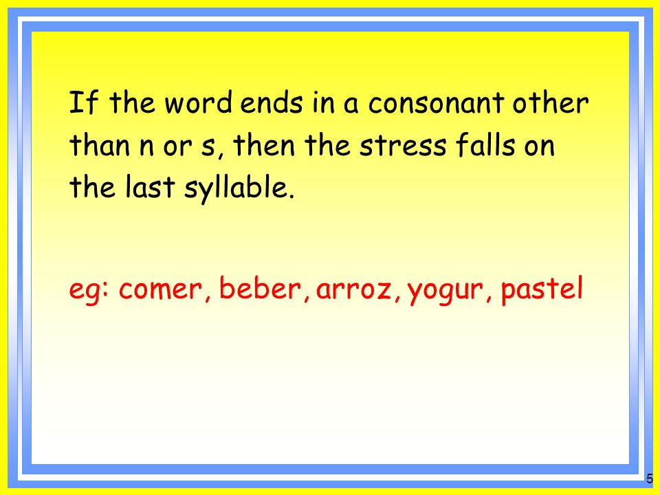 4 Rules of stress: If a word ends in a vowel, n or s, then the stress falls on the next to the last syllable.