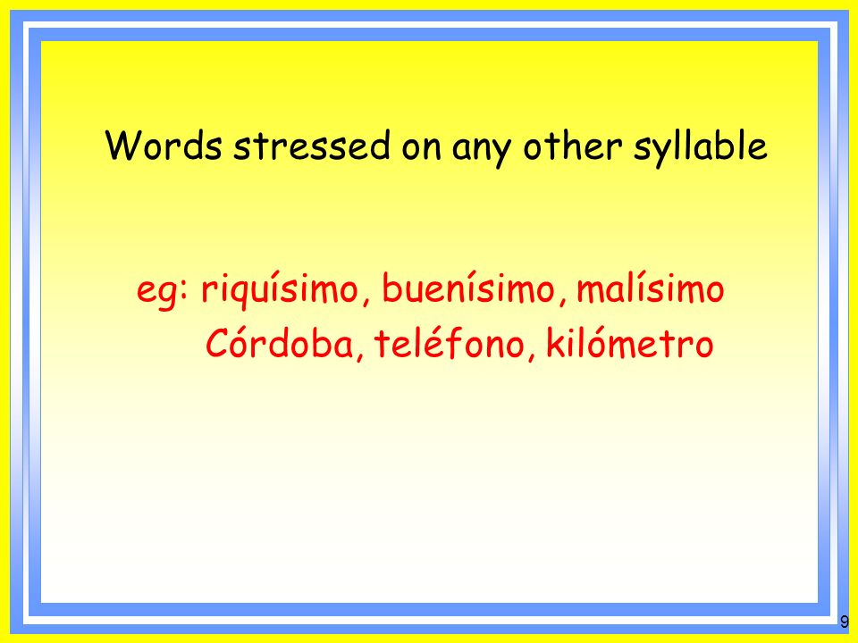 8 Words ending in n or s and stressed on the last syllable: eg: jamón, melón, melocotón inglés, japonés, portugués Words ending in a consonant other than n or s and stressed on the next to last syllable: eg: Cádiz, lápiz, Jiménez, Almodóvar