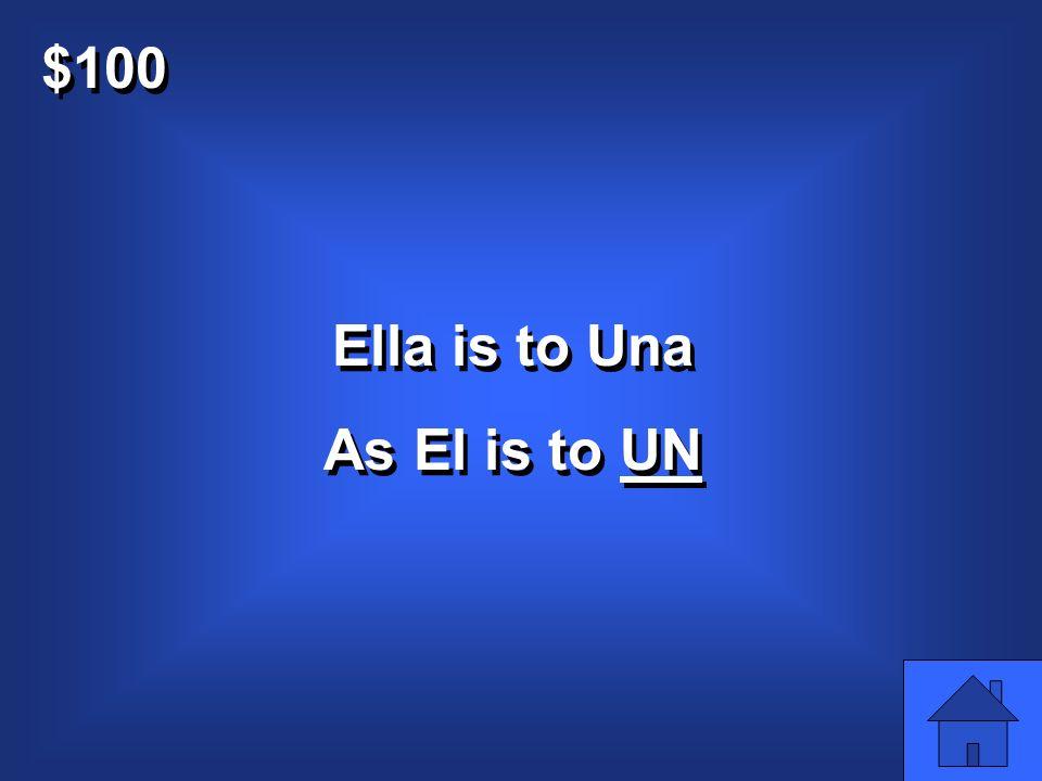 $100 Ella is to Una As El is to C5Q1 Ella is to Una As El is to C5Q1