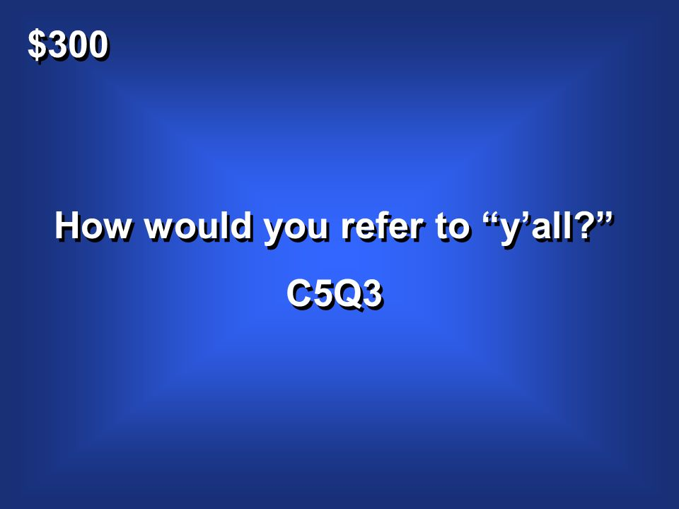 $300 How would you refer to yall? C5Q3 How would you refer to yall? C5Q3