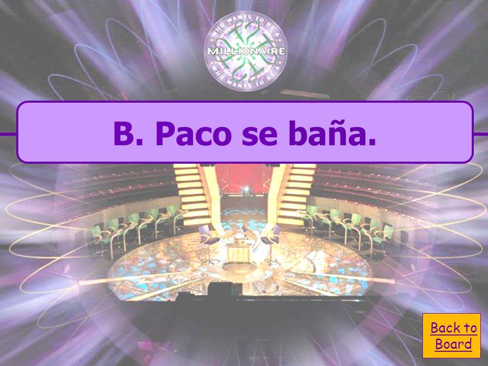 A. Paco te baña. A. Paco te baña. C. Paco le baña. C. Paco le baña. B. Paco se baña. B. Paco se baña. D. Paco me baña. D. Paco me baña. How would you