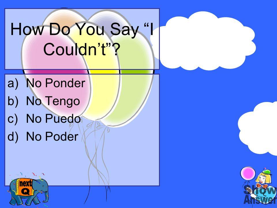 How Do You Say I Couldnt? a)No Ponder b)No Tengo c)No Puedo d)No Poder
