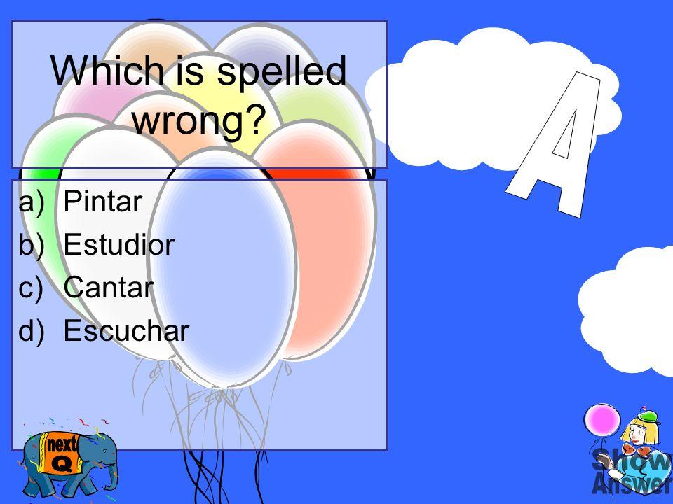Which is spelled wrong? a)Pintar b)Estudior c)Cantar d)Escuchar