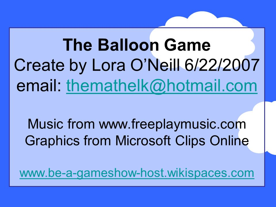 The Balloon Game Create by Lora ONeill 6/22/2007 email: themathelk@hotmail.com Music from www.freeplaymusic.com Graphics from Microsoft Clips Online www.be-a-gameshow-host.wikispaces.comthemathelk@hotmail.com www.be-a-gameshow-host.wikispaces.com