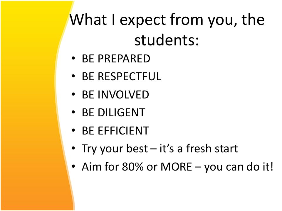 What I expect from you, the students: BE PREPARED BE RESPECTFUL BE INVOLVED BE DILIGENT BE EFFICIENT Try your best – its a fresh start Aim for 80% or