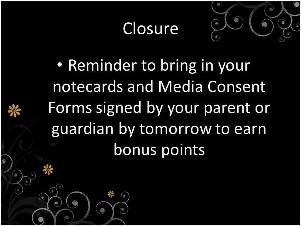 Closure Reminder to bring in your notecards and Media Consent Forms signed by your parent or guardian by tomorrow to earn bonus points