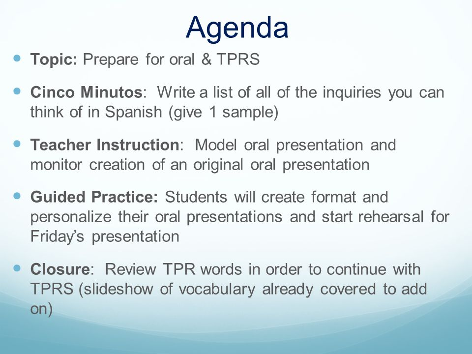 Agenda Topic: Prepare for oral & TPRS Cinco Minutos: Write a list of all of the inquiries you can think of in Spanish (give 1 sample) Teacher Instruction: Model oral presentation and monitor creation of an original oral presentation Guided Practice: Students will create format and personalize their oral presentations and start rehearsal for Fridays presentation Closure: Review TPR words in order to continue with TPRS (slideshow of vocabulary already covered to add on)